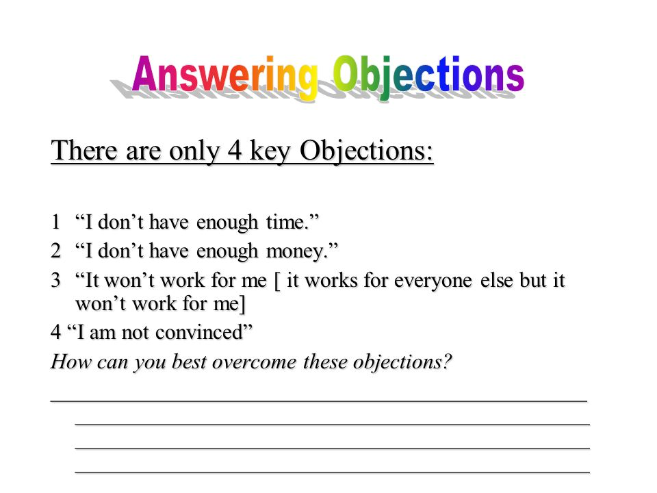There are only 4 key Objections: 1 I don't have enough time. 2 I don't have enough money. 3 It won't work for me [ it works for everyone else but it won't work for me] 4 I am not convinced How can you best overcome these objections.