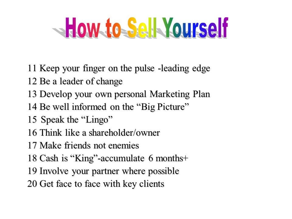 11 Keep your finger on the pulse -leading edge 12 Be a leader of change 13 Develop your own personal Marketing Plan 14 Be well informed on the Big Picture 15 Speak the Lingo 16 Think like a shareholder/owner 17 Make friends not enemies 18 Cash is King -accumulate 6 months+ 19 Involve your partner where possible 20 Get face to face with key clients