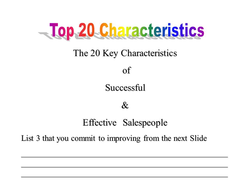 The 20 Key Characteristics of ofSuccessful& Effective Salespeople List 3 that you commit to improving from the next Slide __________________________________________________ __________________________________________________ __________________________________________________