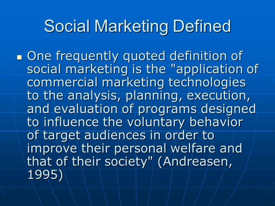 Social Marketing Defined One frequently quoted definition of social marketing is the application of commercial marketing technologies to the analysis, planning, execution, and evaluation of programs designed to influence the voluntary behavior of target audiences in order to improve their personal welfare and that of their society (Andreasen, 1995) One frequently quoted definition of social marketing is the application of commercial marketing technologies to the analysis, planning, execution, and evaluation of programs designed to influence the voluntary behavior of target audiences in order to improve their personal welfare and that of their society (Andreasen, 1995)