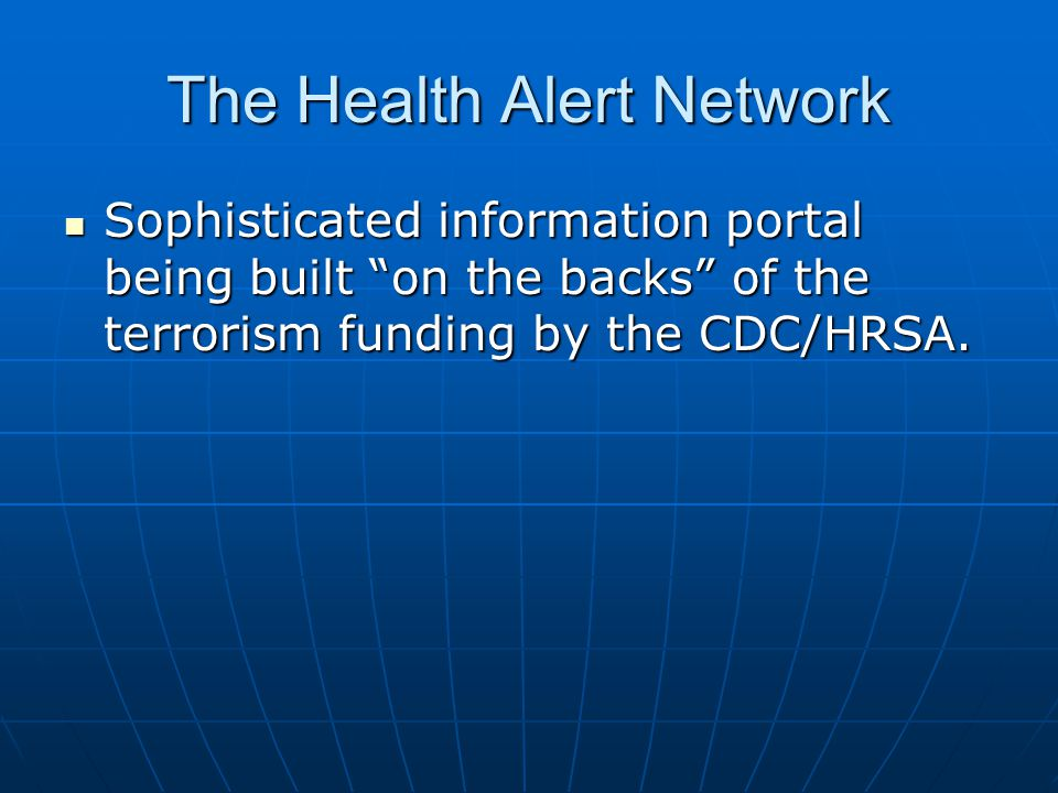 The Health Alert Network Sophisticated information portal being built on the backs of the terrorism funding by the CDC/HRSA.