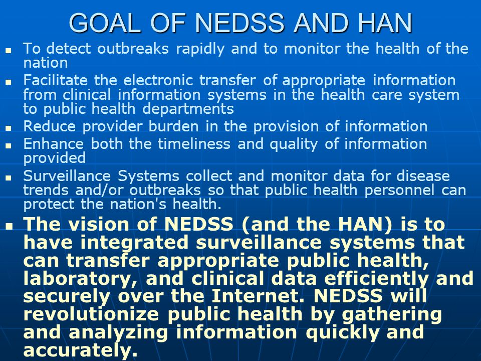 GOAL OF NEDSS AND HAN To detect outbreaks rapidly and to monitor the health of the nation Facilitate the electronic transfer of appropriate information from clinical information systems in the health care system to public health departments Reduce provider burden in the provision of information Enhance both the timeliness and quality of information provided Surveillance Systems collect and monitor data for disease trends and/or outbreaks so that public health personnel can protect the nation s health.