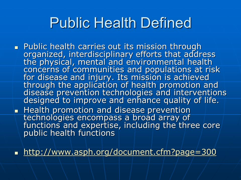 Public Health Defined Public health carries out its mission through organized, interdisciplinary efforts that address the physical, mental and environmental health concerns of communities and populations at risk for disease and injury.