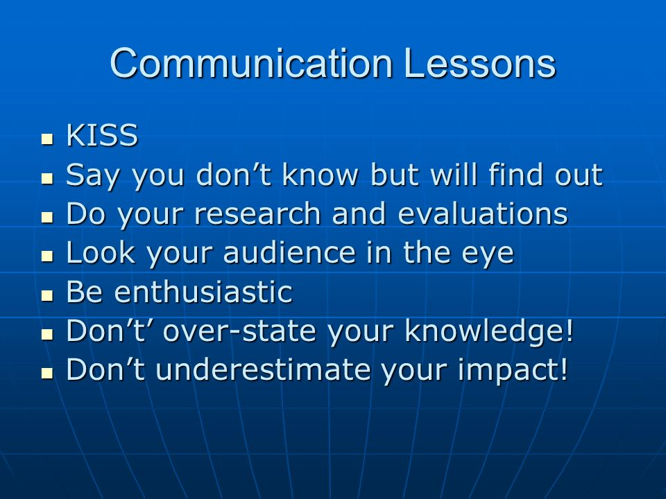 Communication Lessons KISS KISS Say you don't know but will find out Say you don't know but will find out Do your research and evaluations Do your res