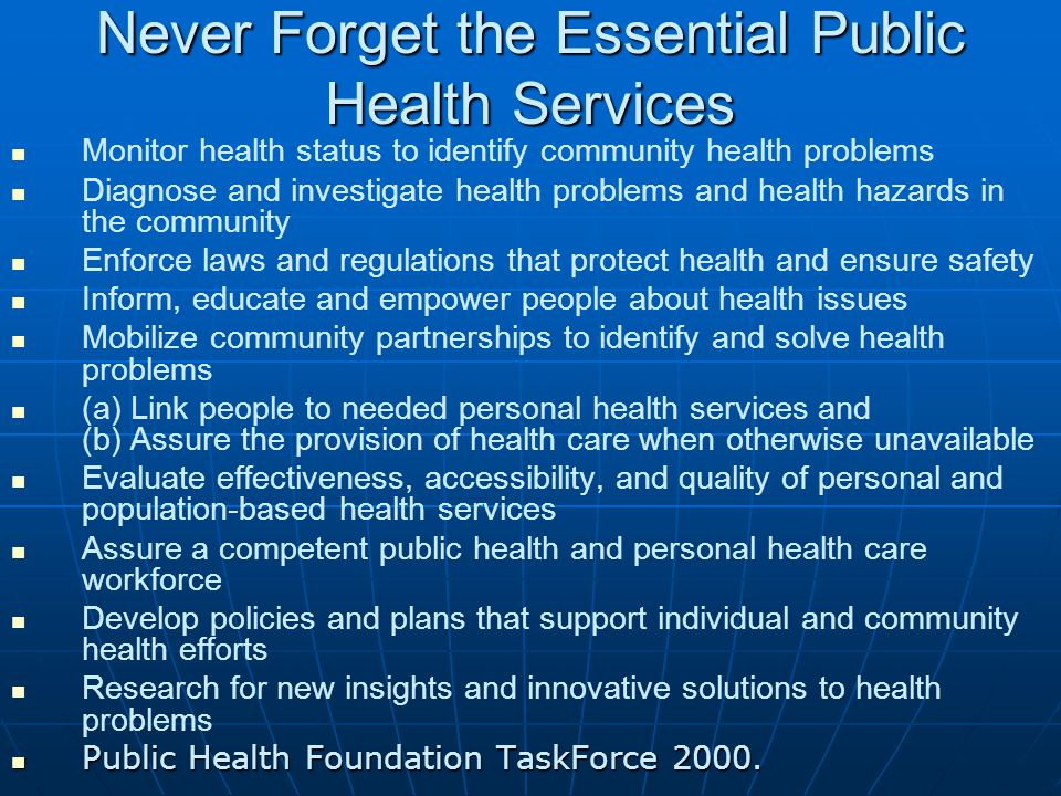 Never Forget the Essential Public Health Services Monitor health status to identify community health problems Diagnose and investigate health problems and health hazards in the community Enforce laws and regulations that protect health and ensure safety Inform, educate and empower people about health issues Mobilize community partnerships to identify and solve health problems (a) Link people to needed personal health services and (b) Assure the provision of health care when otherwise unavailable Evaluate effectiveness, accessibility, and quality of personal and population-based health services Assure a competent public health and personal health care workforce Develop policies and plans that support individual and community health efforts Research for new insights and innovative solutions to health problems Public Health Foundation TaskForce 2000.