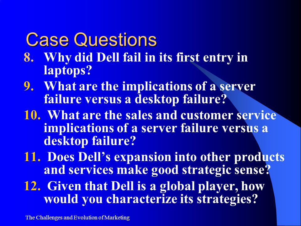The Challenges and Evolution of Marketing Case Questions 1. What impresses you about this company? 2. What is your assessment of the job Michael Dell