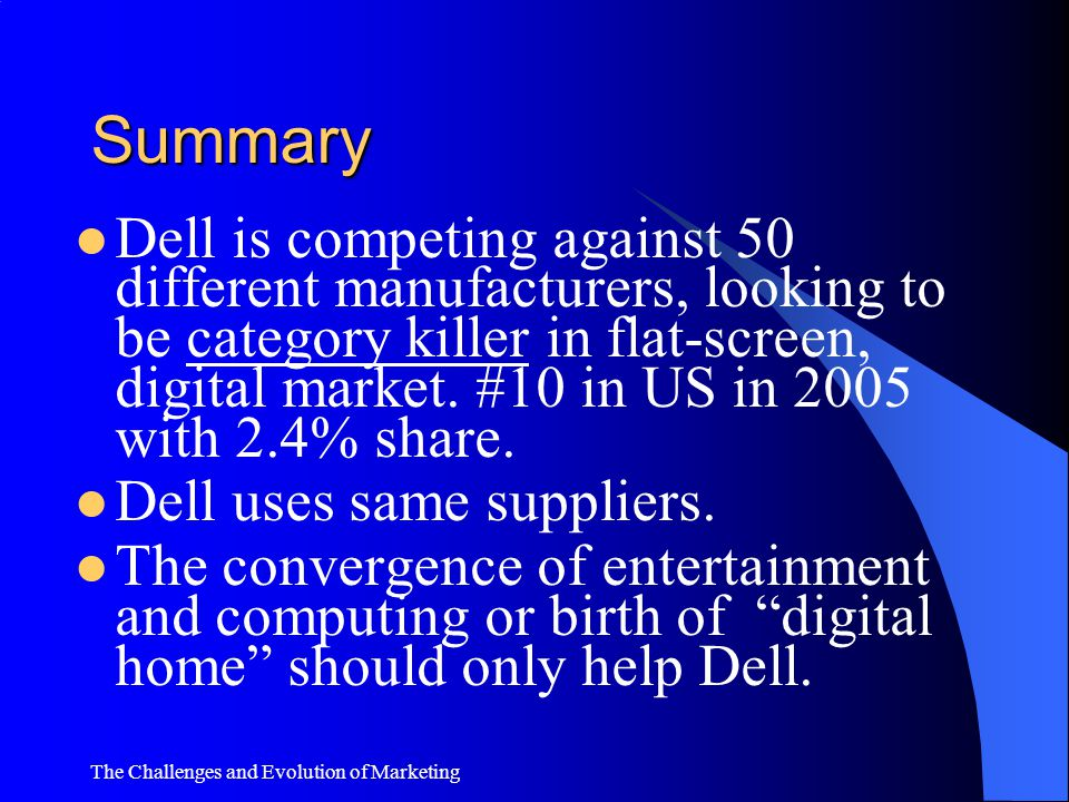 The Challenges and Evolution of Marketing Summary Dell-lizing Printers Dell entered printer market in '03. Market share: 19% in early 2005. In 2004: 5