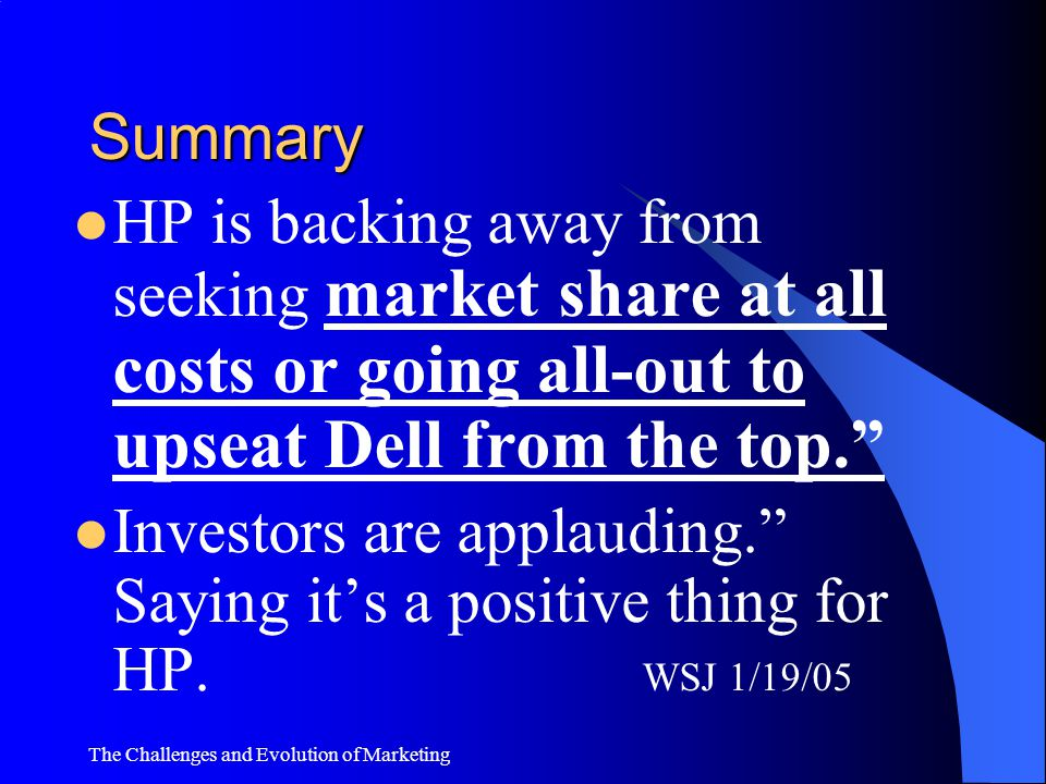 The Challenges and Evolution of Marketing Summary HP vs. Dell. HP's business has long faced the difficult choice…focusing on grabbing market share or