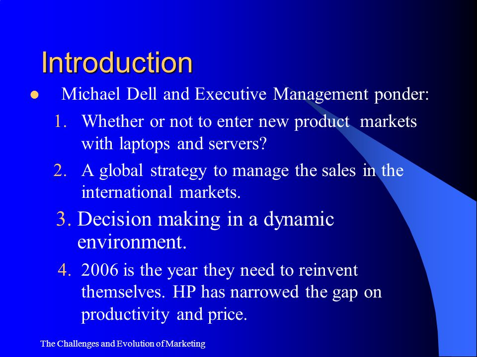 The Challenges and Evolution of Marketing Introduction Michael Dell is the chairman of the Board of Directors of Dell, the company he founded in '84 f