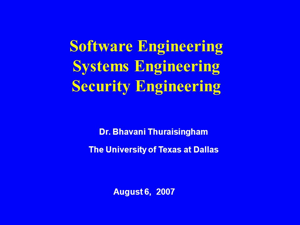 Dr. Bhavani Thuraisingham The University of Texas at Dallas August 6, 2007 Software Engineering Systems Engineering Security Engineering