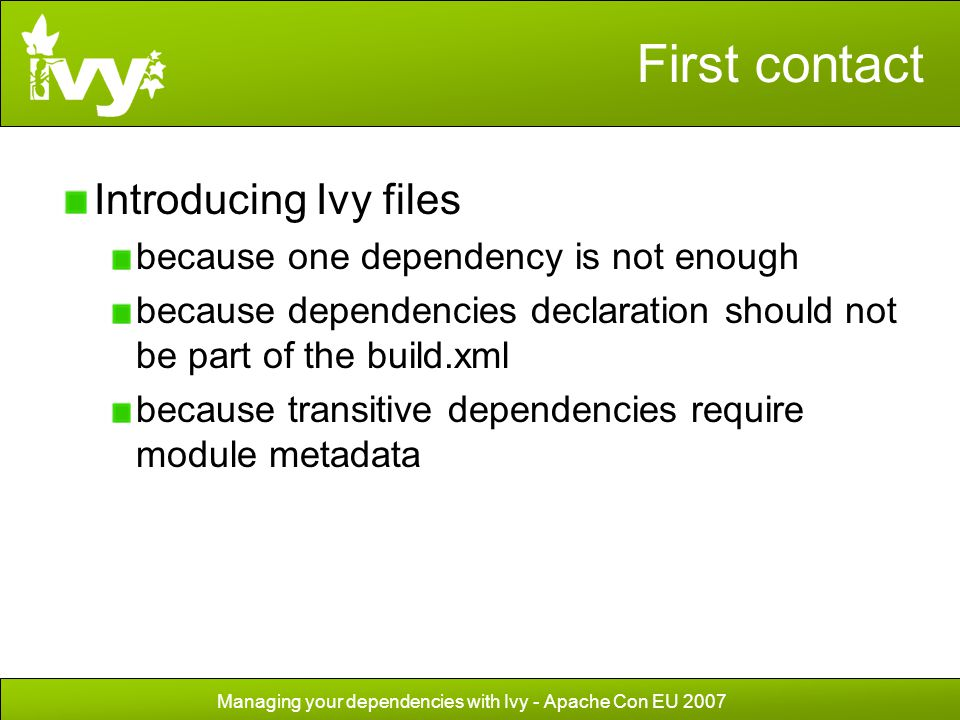 Managing your dependencies with Ivy - Apache Con EU 2007 First contact Introducing Ivy files because one dependency is not enough because dependencies