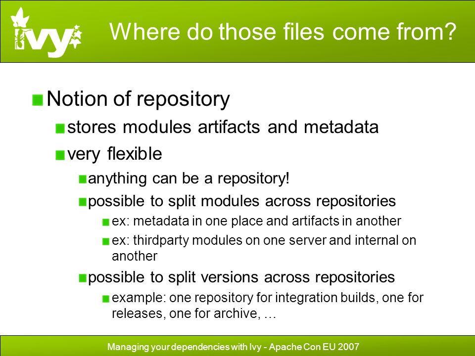 Managing your dependencies with Ivy - Apache Con EU 2007 Where do those files come from? Notion of repository stores modules artifacts and metadata ve