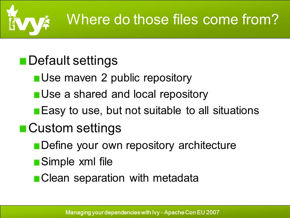 Managing your dependencies with Ivy - Apache Con EU 2007 Where do those files come from? Default settings Use maven 2 public repository Use a shared a