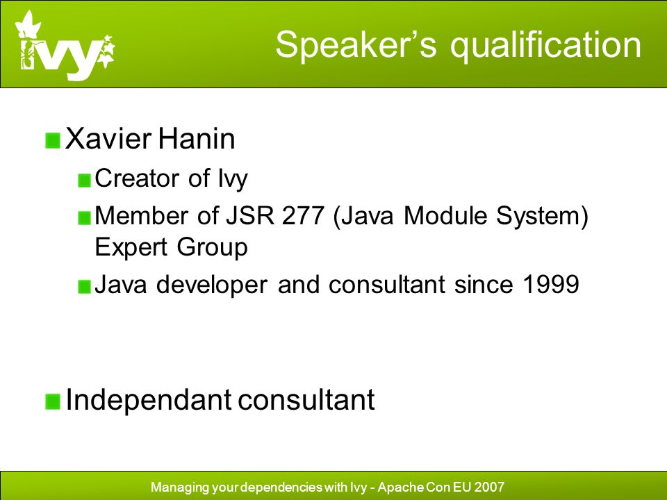Managing your dependencies with Ivy - Apache Con EU 2007 Speaker's qualification Xavier Hanin Creator of Ivy Member of JSR 277 (Java Module System) Ex