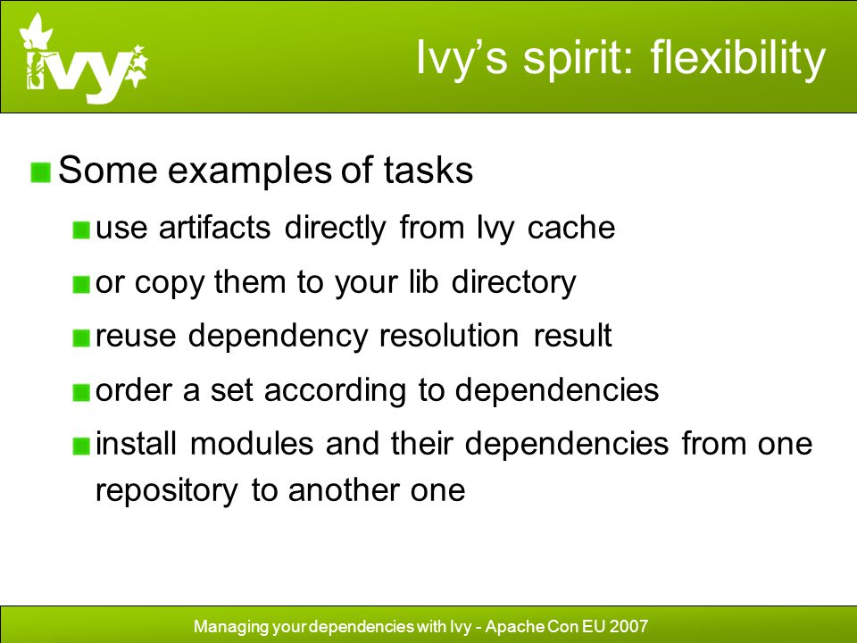 Managing your dependencies with Ivy - Apache Con EU 2007 Ivy's spirit: flexibility Some examples of tasks use artifacts directly from Ivy cache or cop