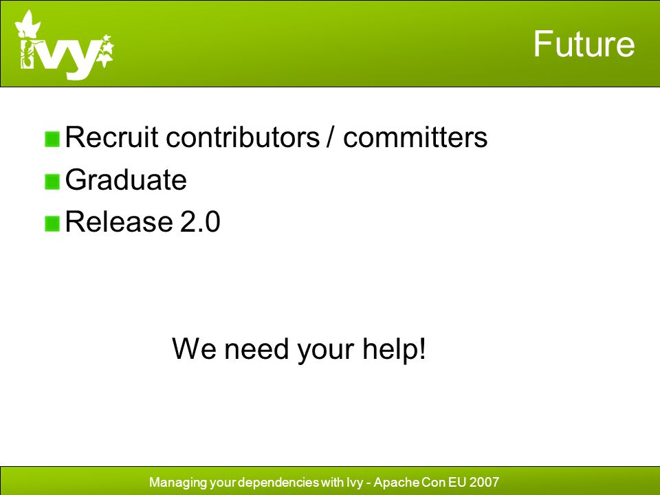 Managing your dependencies with Ivy - Apache Con EU 2007 Future Recruit contributors / committers Graduate Release 2.0 We need your help!
