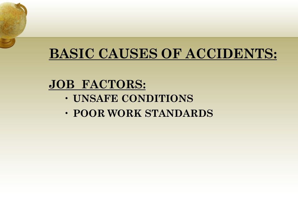 BASIC CAUSES OF ACCIDENTS: PERSONAL FACTORS: LACK OF KNOWLEDGE OR SKILL MENTAL OR PHYSICAL DEFECTS IMPROPER ATTITUDE