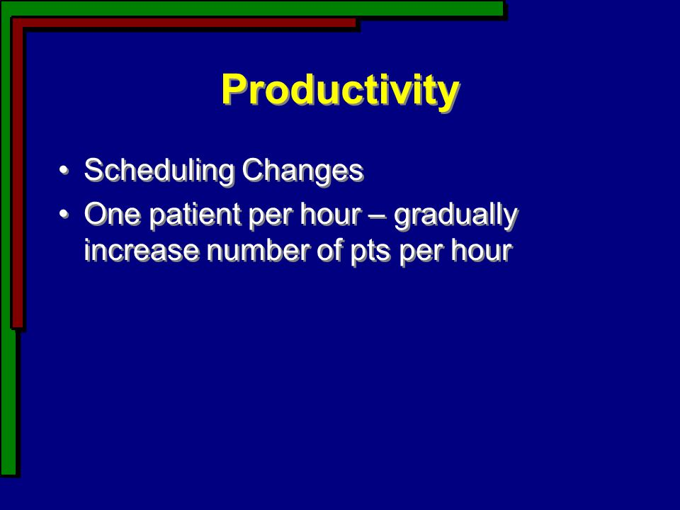 Productivity Scheduling Changes One patient per hour – gradually increase number of pts per hour Scheduling Changes One patient per hour – gradually increase number of pts per hour