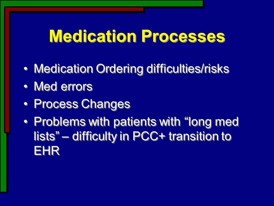 Medication Processes Medication Ordering difficulties/risks Med errors Process Changes Problems with patients with long med lists – difficulty in PCC+ transition to EHR Medication Ordering difficulties/risks Med errors Process Changes Problems with patients with long med lists – difficulty in PCC+ transition to EHR