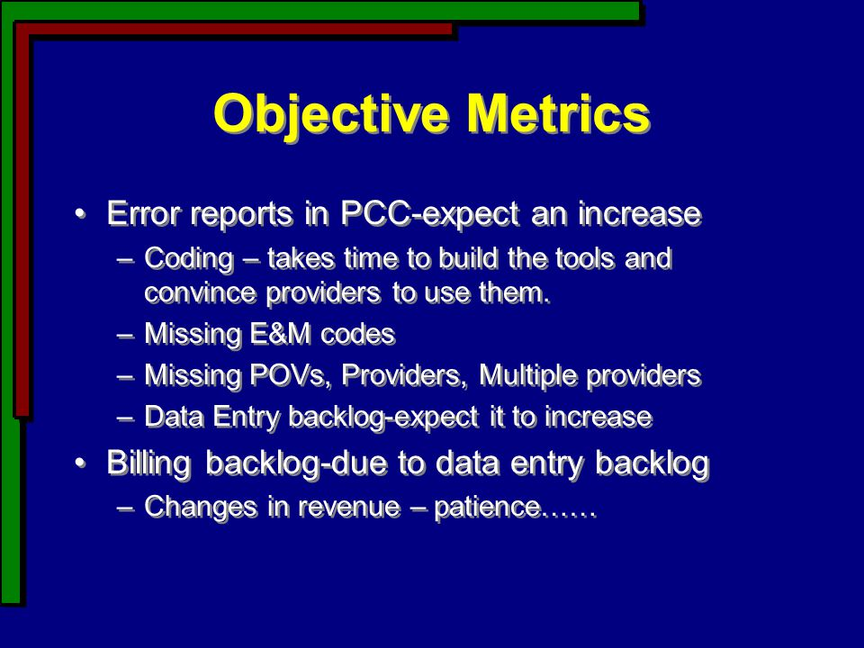 Objective Metrics Error reports in PCC-expect an increase –Coding – takes time to build the tools and convince providers to use them.