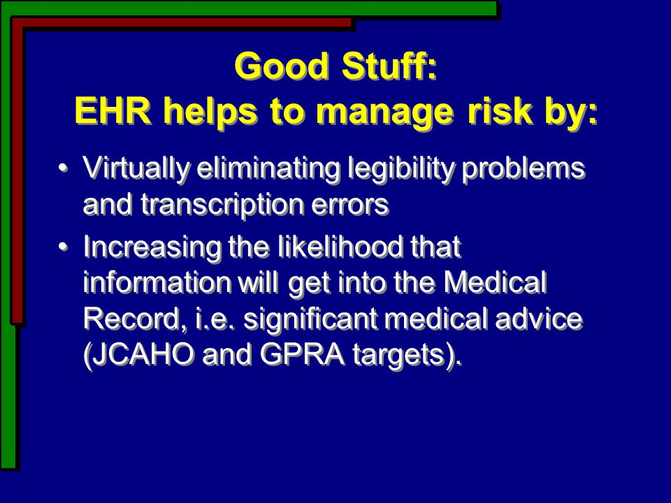 Good Stuff: EHR helps to manage risk by: Virtually eliminating legibility problems and transcription errors Increasing the likelihood that information
