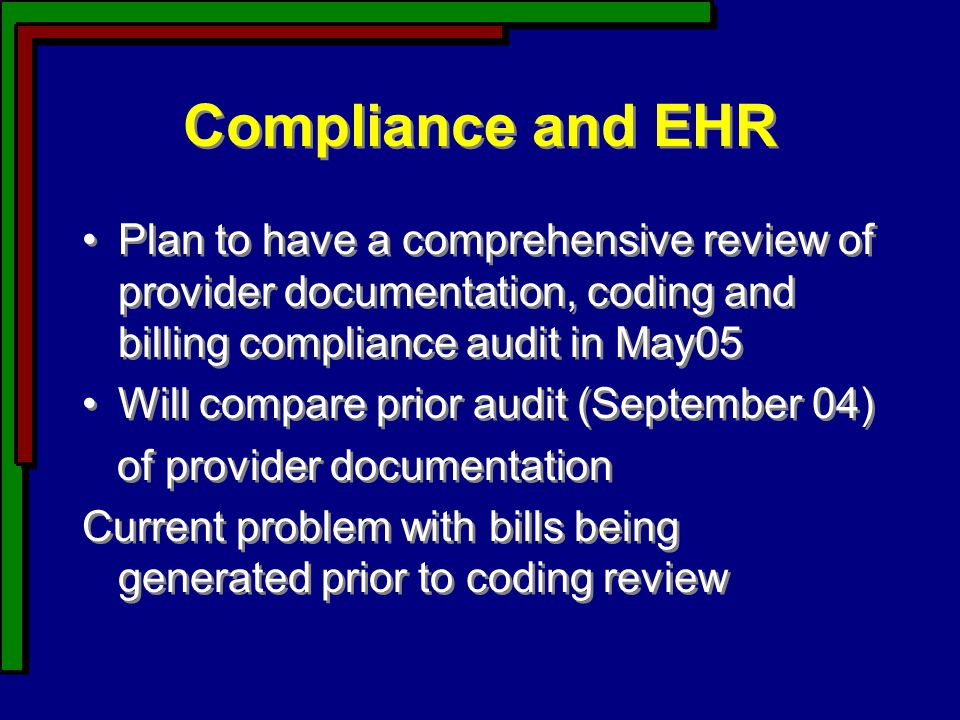 Compliance and EHR Plan to have a comprehensive review of provider documentation, coding and billing compliance audit in May05 Will compare prior audit (September 04) of provider documentation Current problem with bills being generated prior to coding review Plan to have a comprehensive review of provider documentation, coding and billing compliance audit in May05 Will compare prior audit (September 04) of provider documentation Current problem with bills being generated prior to coding review