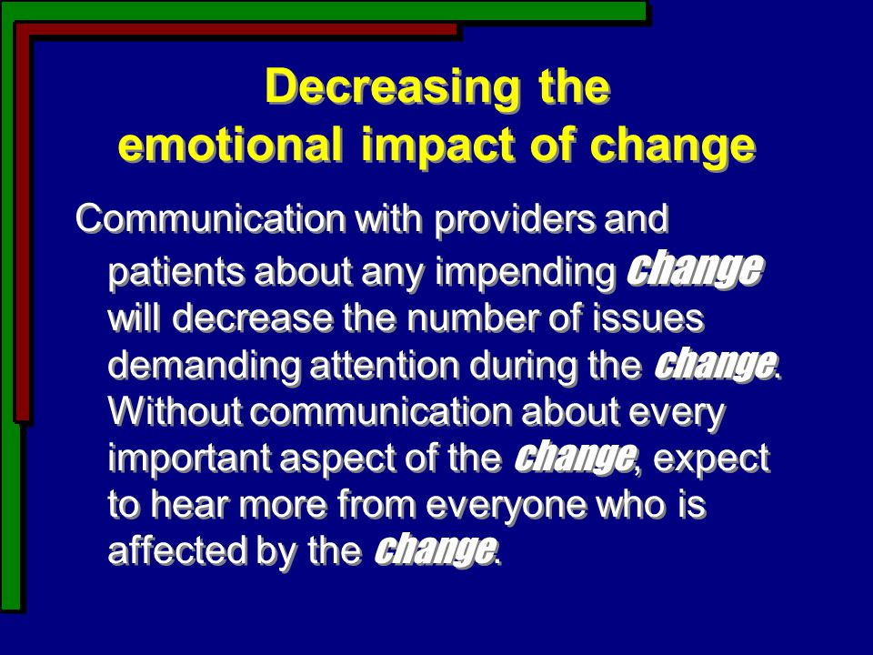 Decreasing the emotional impact of change Communication with providers and patients about any impending change will decrease the number of issues demanding attention during the change.