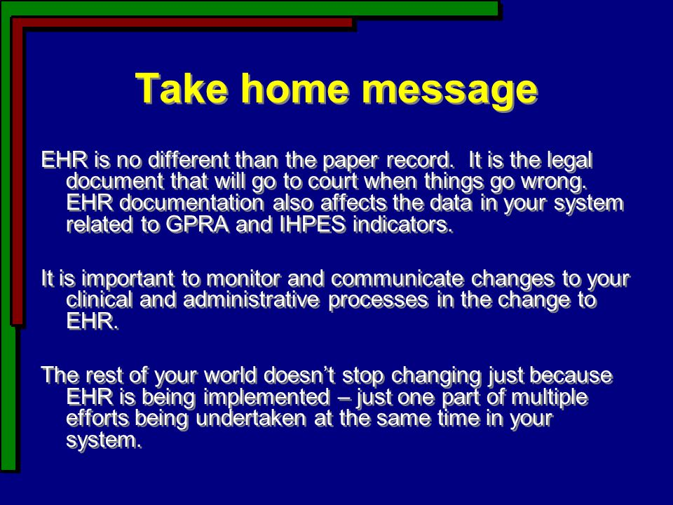 Take home message EHR is no different than the paper record. It is the legal document that will go to court when things go wrong. EHR documentation al