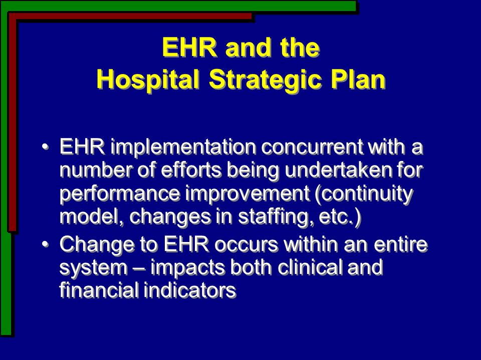 EHR and the Hospital Strategic Plan EHR implementation concurrent with a number of efforts being undertaken for performance improvement (continuity model, changes in staffing, etc.) Change to EHR occurs within an entire system – impacts both clinical and financial indicators EHR implementation concurrent with a number of efforts being undertaken for performance improvement (continuity model, changes in staffing, etc.) Change to EHR occurs within an entire system – impacts both clinical and financial indicators
