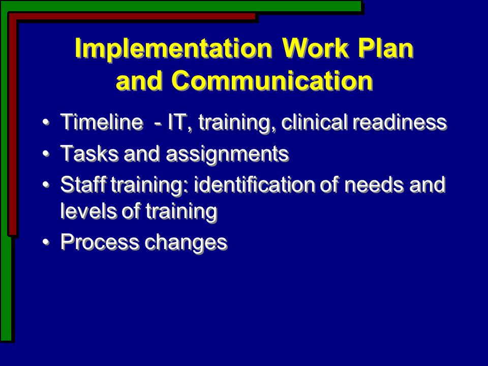 Implementation Work Plan and Communication Timeline - IT, training, clinical readiness Tasks and assignments Staff training: identification of needs and levels of training Process changes Timeline - IT, training, clinical readiness Tasks and assignments Staff training: identification of needs and levels of training Process changes