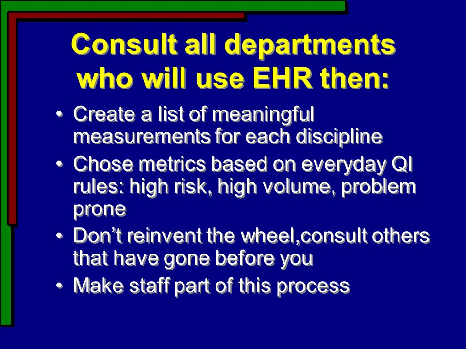 Consult all departments who will use EHR then: Create a list of meaningful measurements for each discipline Chose metrics based on everyday QI rules: high risk, high volume, problem prone Don't reinvent the wheel,consult others that have gone before you Make staff part of this process Create a list of meaningful measurements for each discipline Chose metrics based on everyday QI rules: high risk, high volume, problem prone Don't reinvent the wheel,consult others that have gone before you Make staff part of this process
