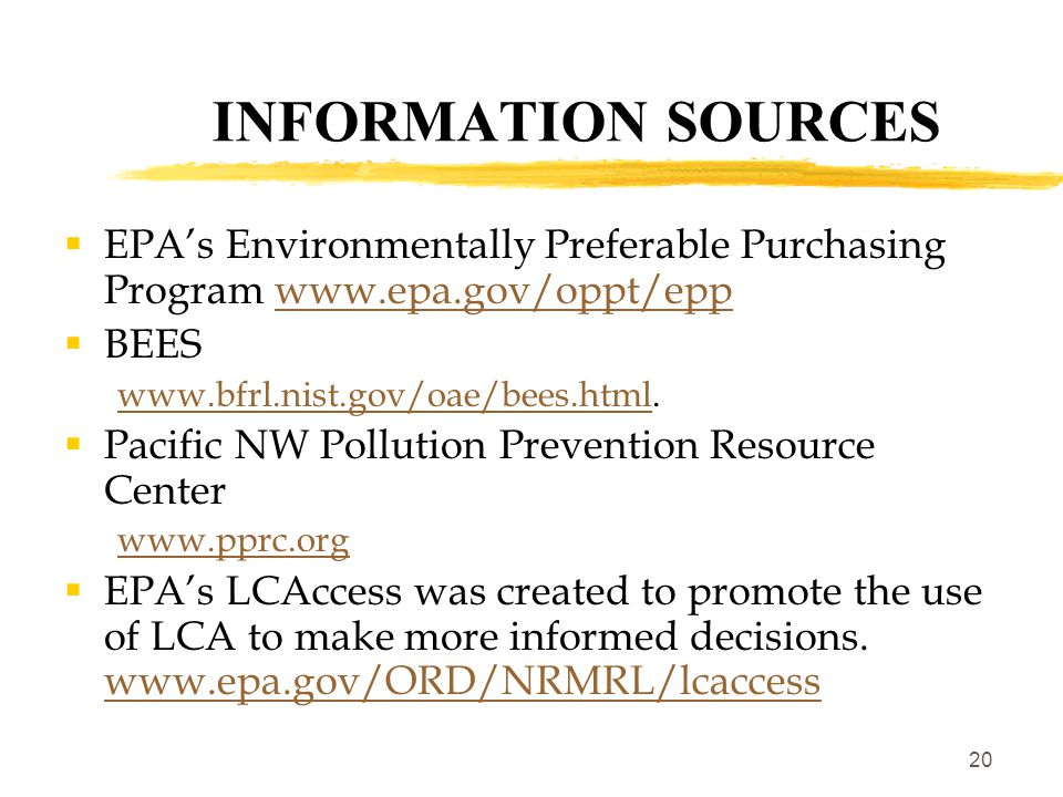 20 INFORMATION SOURCES  EPA's Environmentally Preferable Purchasing Program www.epa.gov/oppt/eppwww.epa.gov/oppt/epp  BEES www.bfrl.nist.gov/oae/bees.htmlwww.bfrl.nist.gov/oae/bees.html.