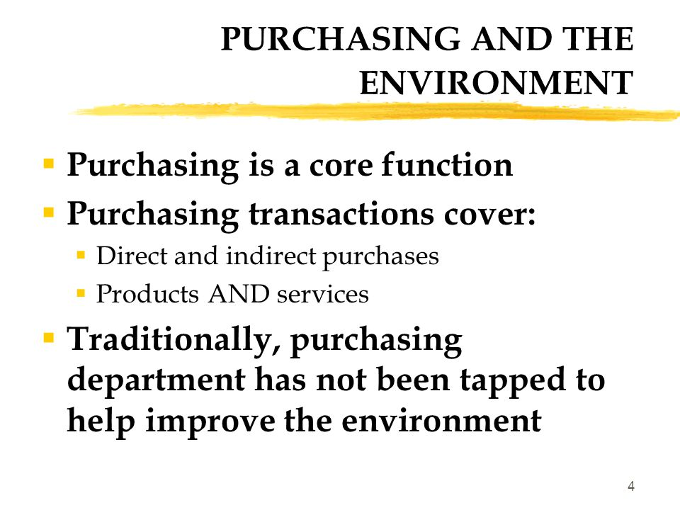 4 PURCHASING AND THE ENVIRONMENT  Purchasing is a core function  Purchasing transactions cover:  Direct and indirect purchases  Products AND services  Traditionally, purchasing department has not been tapped to help improve the environment