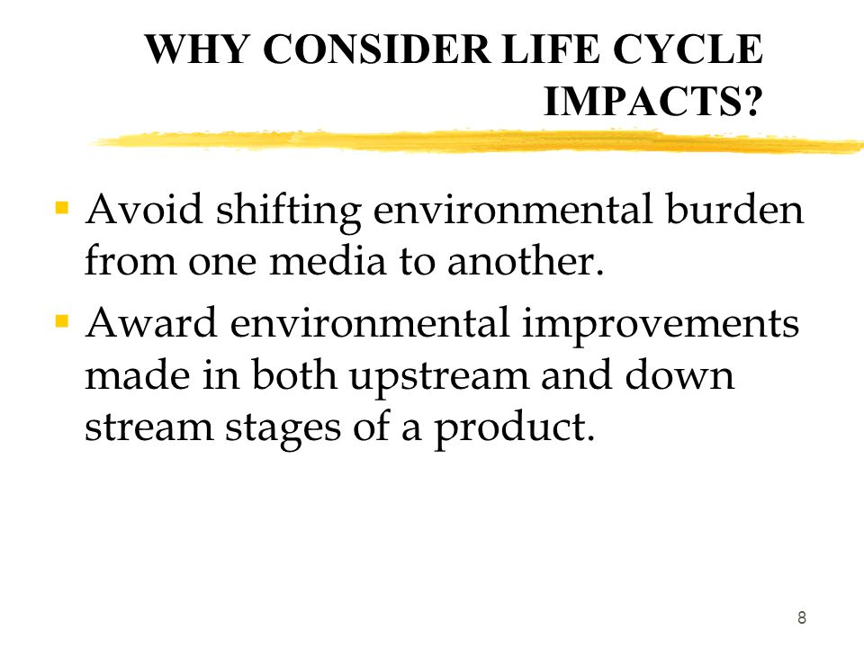 8 WHY CONSIDER LIFE CYCLE IMPACTS.  Avoid shifting environmental burden from one media to another.