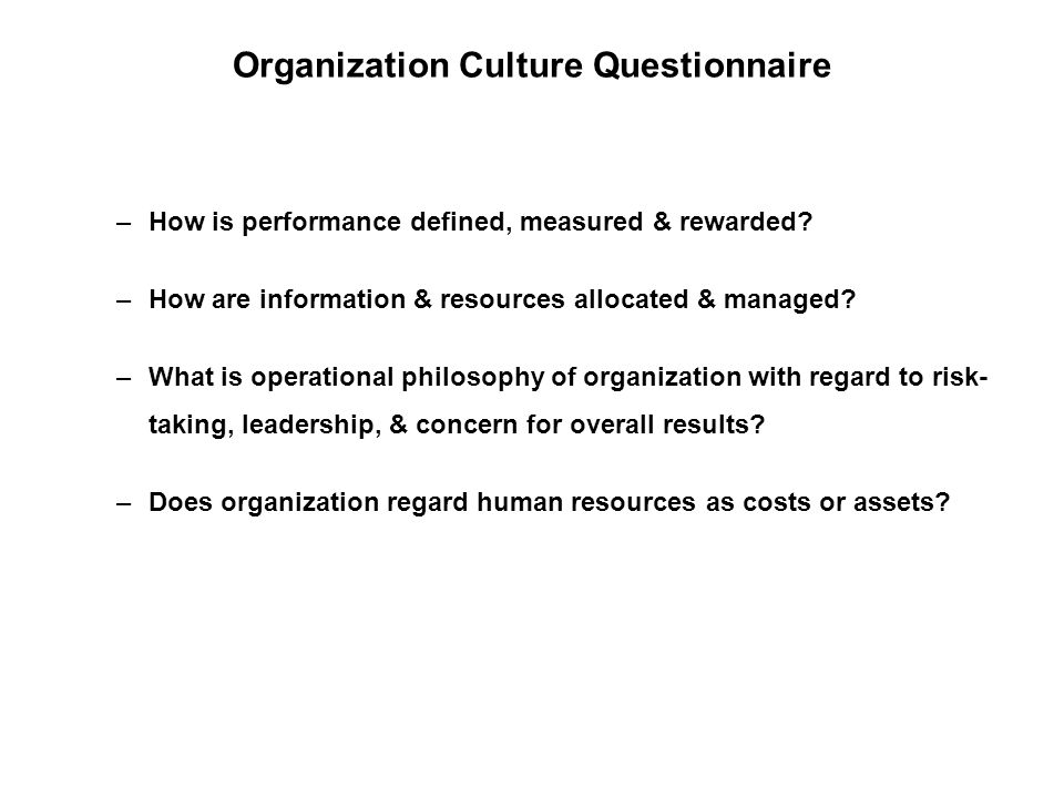 Organization Culture Questionnaire –How is performance defined, measured & rewarded? –How are information & resources allocated & managed? –What is op