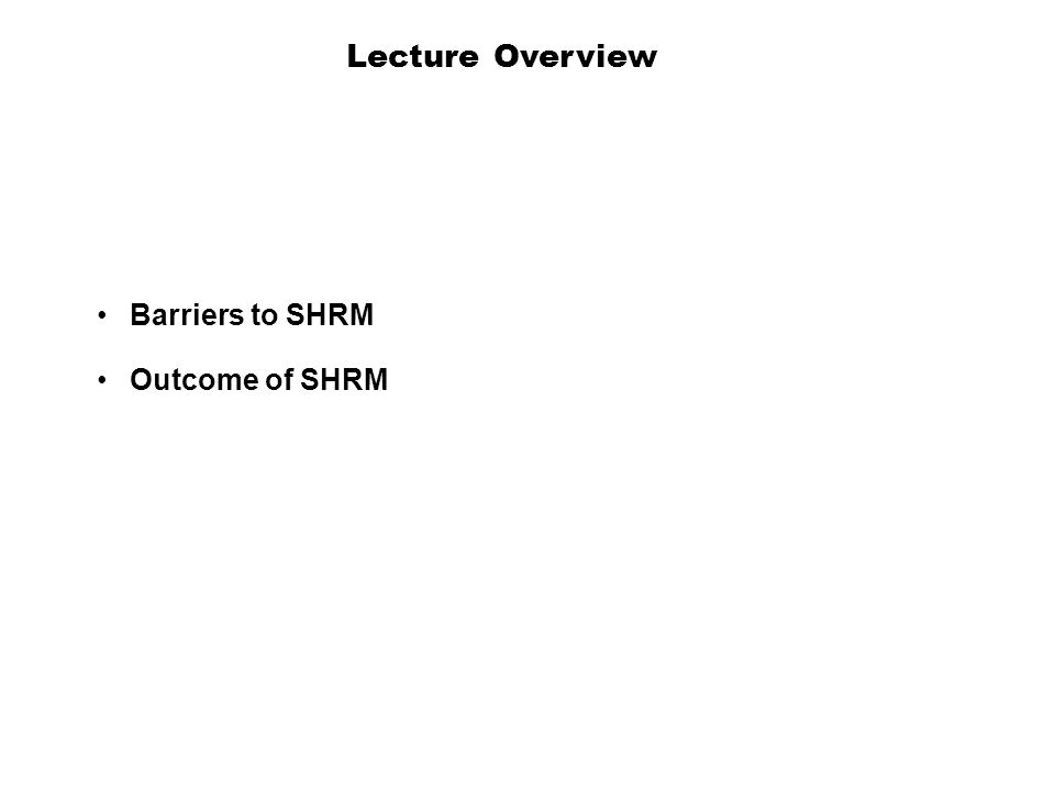 Lecture Overview Barriers to SHRM Outcome of SHRM