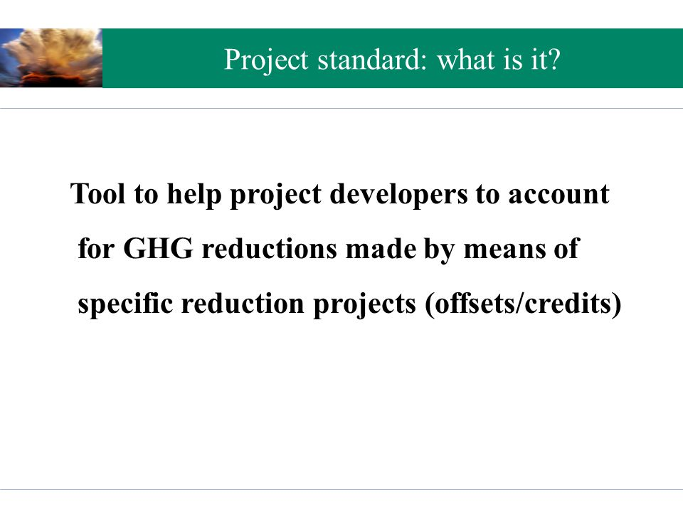 Project standard: what is it? Tool to help project developers to account for GHG reductions made by means of specific reduction projects (offsets/cred