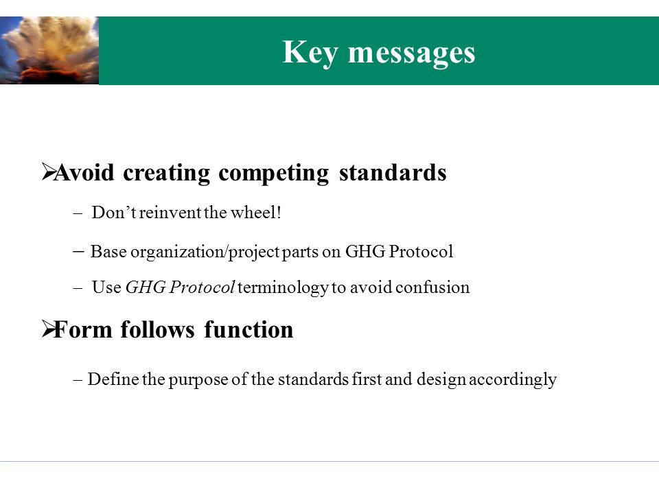 Key messages  Avoid creating competing standards  Don't reinvent the wheel!  Base organization/project parts on GHG Protocol  Use GHG Protocol ter