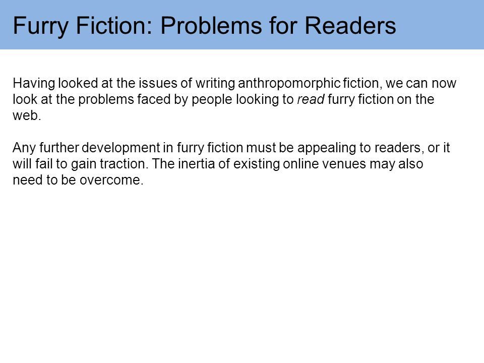 Furry Fiction: Problems for Readers Having looked at the issues of writing anthropomorphic fiction, we can now look at the problems faced by people looking to read furry fiction on the web.