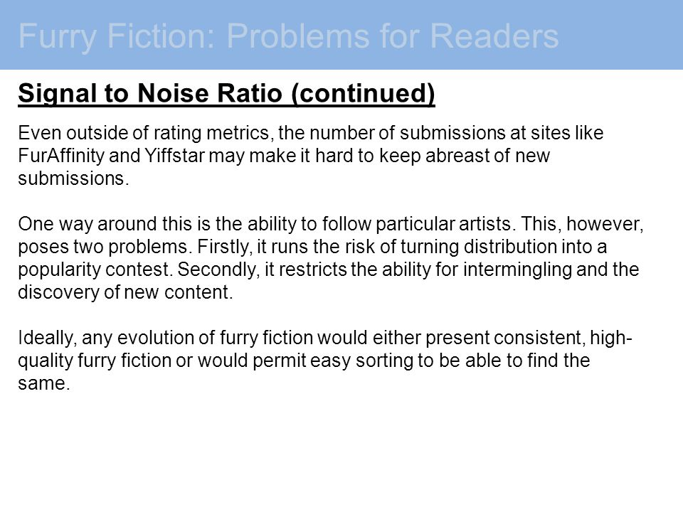 Furry Fiction: Problems for Readers Signal to Noise Ratio (continued) Even outside of rating metrics, the number of submissions at sites like FurAffinity and Yiffstar may make it hard to keep abreast of new submissions.