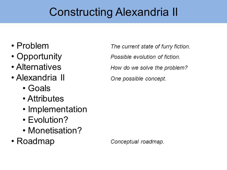 Constructing Alexandria II Problem Opportunity Alternatives Alexandria II Goals Attributes Implementation Evolution? Monetisation? Roadmap The current
