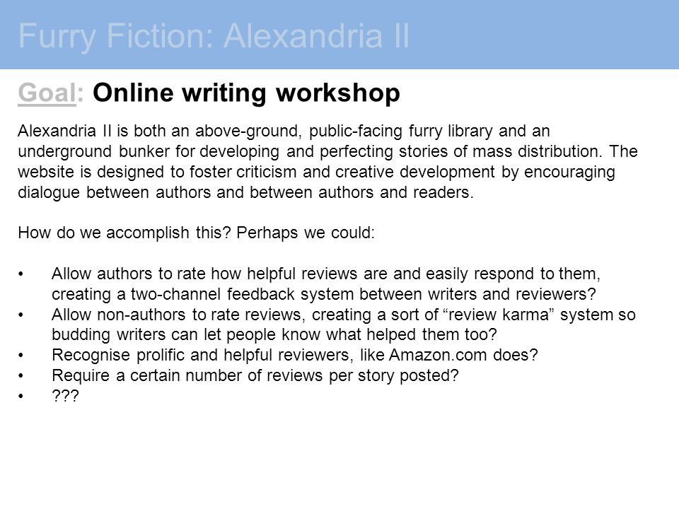 Furry Fiction: Alexandria II Goal: Online writing workshop Alexandria II is both an above-ground, public-facing furry library and an underground bunker for developing and perfecting stories of mass distribution.