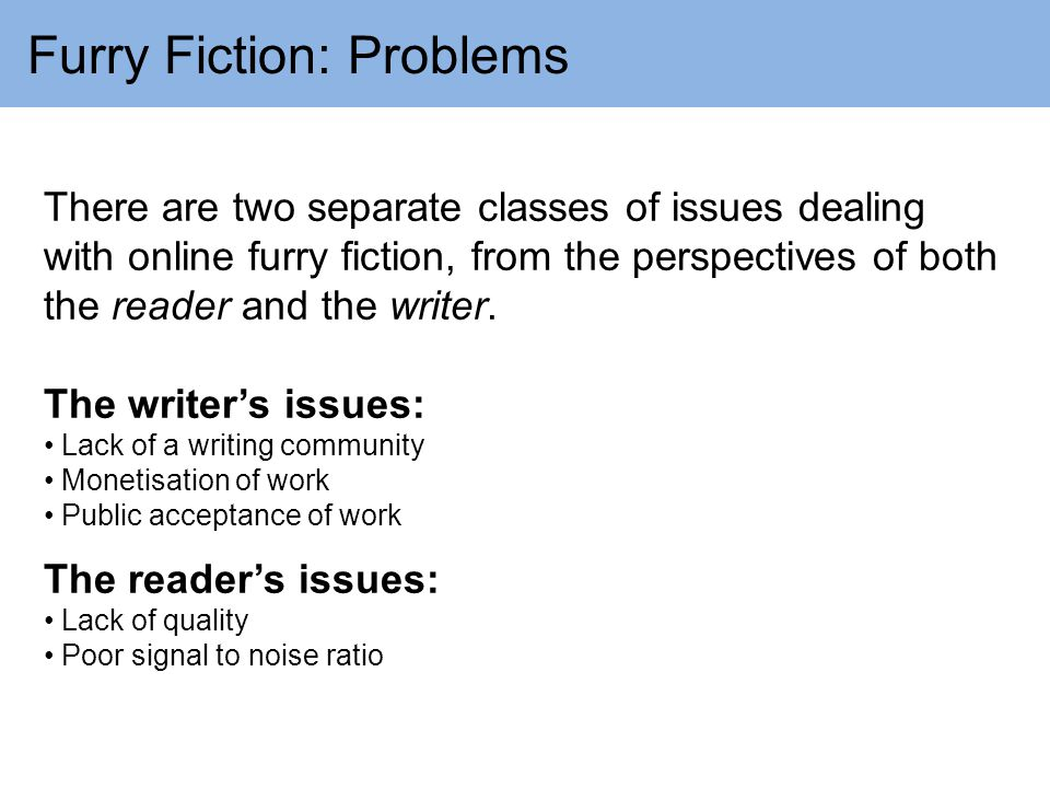 Furry Fiction: Problems There are two separate classes of issues dealing with online furry fiction, from the perspectives of both the reader and the writer.