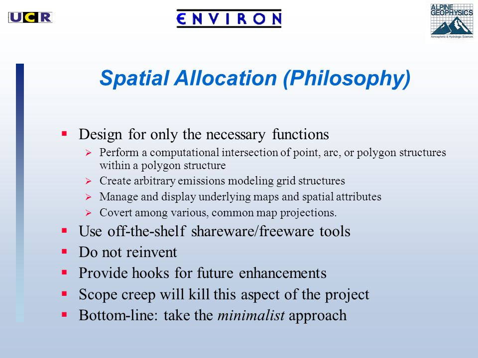 Spatial Allocation (Philosophy)  Design for only the necessary functions  Perform a computational intersection of point, arc, or polygon structures within a polygon structure  Create arbitrary emissions modeling grid structures  Manage and display underlying maps and spatial attributes  Covert among various, common map projections.