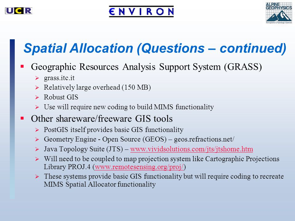 Spatial Allocation (Questions – continued)  Geographic Resources Analysis Support System (GRASS)  grass.itc.it  Relatively large overhead (150 MB)  Robust GIS  Use will require new coding to build MIMS functionality  Other shareware/freeware GIS tools  PostGIS itself provides basic GIS functionality  Geometry Engine - Open Source (GEOS) – geos.refractions.net/  Java Topology Suite (JTS) – www.vividsolutions.com/jts/jtshome.htmwww.vividsolutions.com/jts/jtshome.htm  Will need to be coupled to map projection system like Cartographic Projections Library PROJ.4 (www.remotesensing.org/proj/)www.remotesensing.org/proj/  These systems provide basic GIS functionality but will require coding to recreate MIMS Spatial Allocator functionality