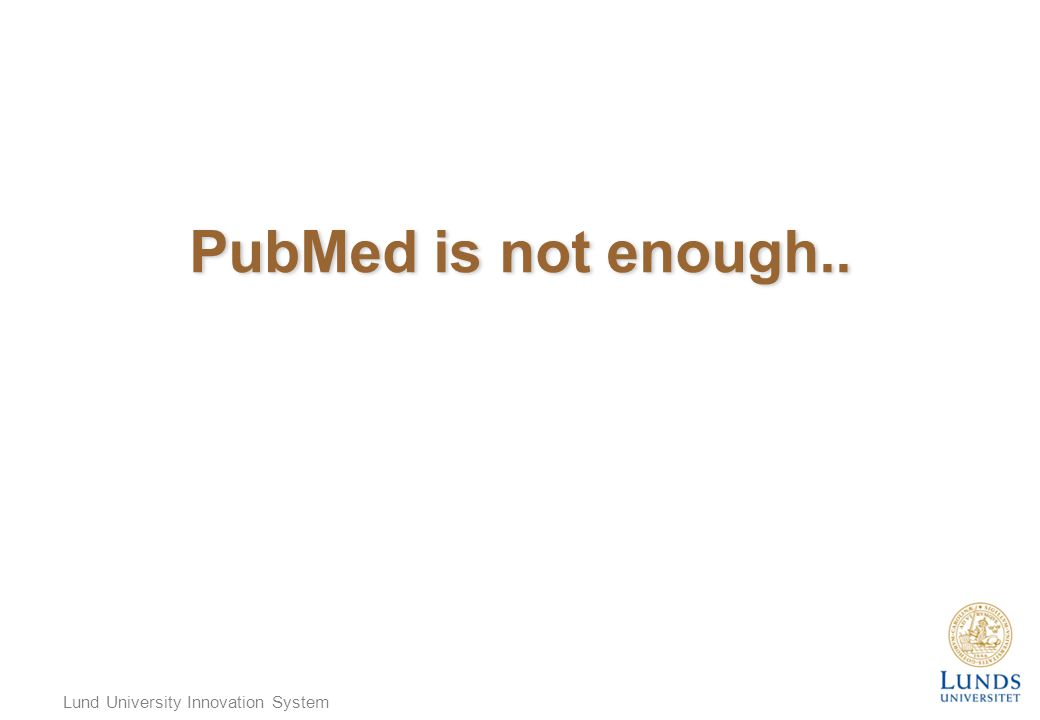 Lund University Innovation System PubMed is not enough..