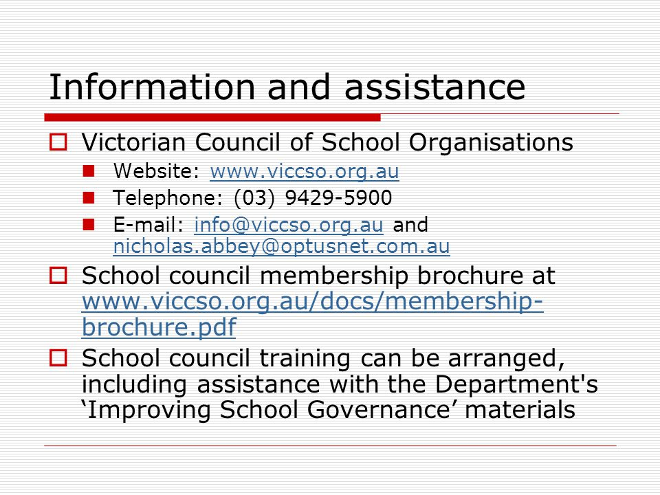Information and assistance  Victorian Council of School Organisations Website: www.viccso.org.auwww.viccso.org.au Telephone: (03) 9429-5900 E-mail: info@viccso.org.au and nicholas.abbey@optusnet.com.auinfo@viccso.org.au nicholas.abbey@optusnet.com.au  School council membership brochure at www.viccso.org.au/docs/membership- brochure.pdf www.viccso.org.au/docs/membership- brochure.pdf  School council training can be arranged, including assistance with the Department s 'Improving School Governance' materials