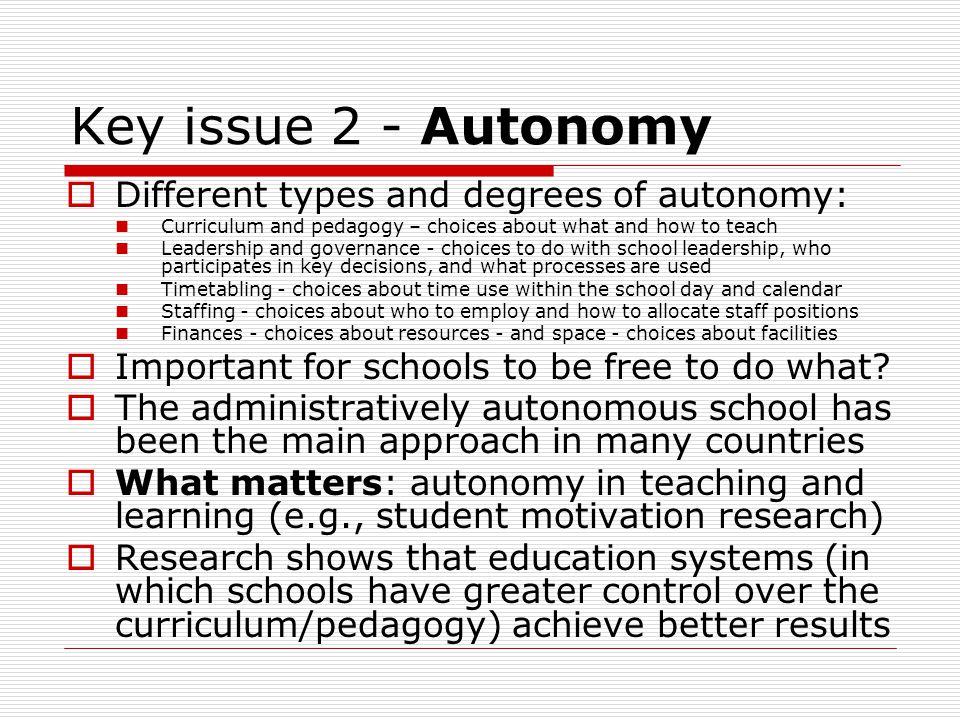 How autonomy evolves  Older 'silo' models of autonomy may give way to models of collaborative autonomy: Clusters and networks of schools Economies of scale and resource-sharing Better system supports across schools Collaborative staff arrangements  Increased autonomy balanced by a strong policy and support framework of collaboration  Autonomy minus collaboration equals 'have' and 'have-not' schools and educational opportunities for students (John Dunford)