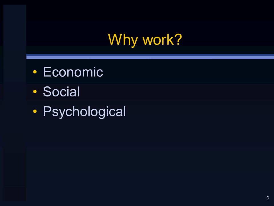 2 Why work Economic Social Psychological