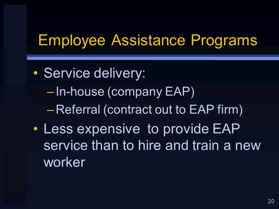 20 Employee Assistance Programs Service delivery: –In-house (company EAP) –Referral (contract out to EAP firm) Less expensive to provide EAP service than to hire and train a new worker